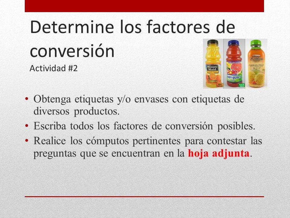 Determine los factores de conversión Actividad #2 Obtenga etiquetas y/o envases con etiquetas de diversos productos. Escriba todos los factores de con