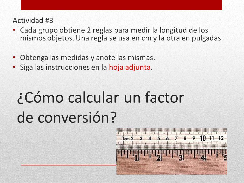 ¿Cómo calcular un factor de conversión? Actividad #3 Cada grupo obtiene 2 reglas para medir la longitud de los mismos objetos. Una regla se usa en cm