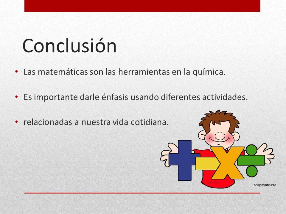 Conclusión Las matemáticas son las herramientas en la química. Es importante darle énfasis usando diferentes actividades. relacionadas a nuestra vida