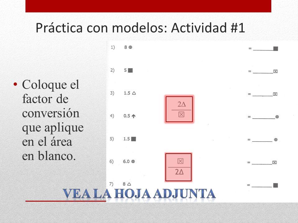 Práctica con modelos: Actividad #1 Coloque el factor de conversión que aplique en el área en blanco.