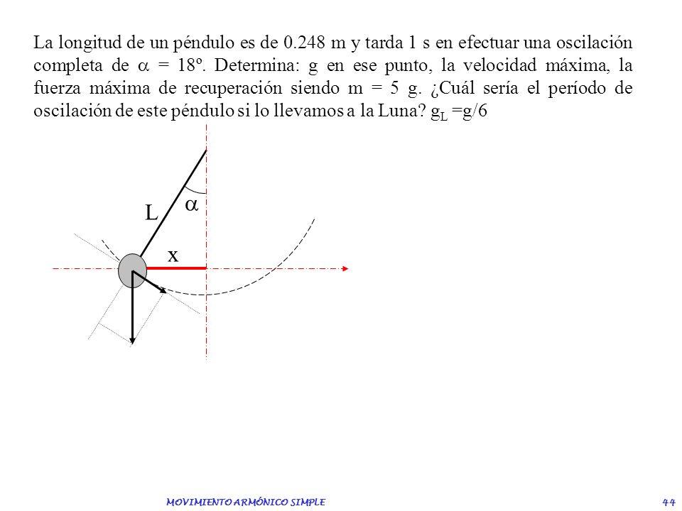 MOVIMIENTO ARMÓNICO SIMPLE 43 Un péndulo simple está constituido por una masa de 0.5 kg que cuelga de un hilo de 1.5 m de longitud. Si oscila con una