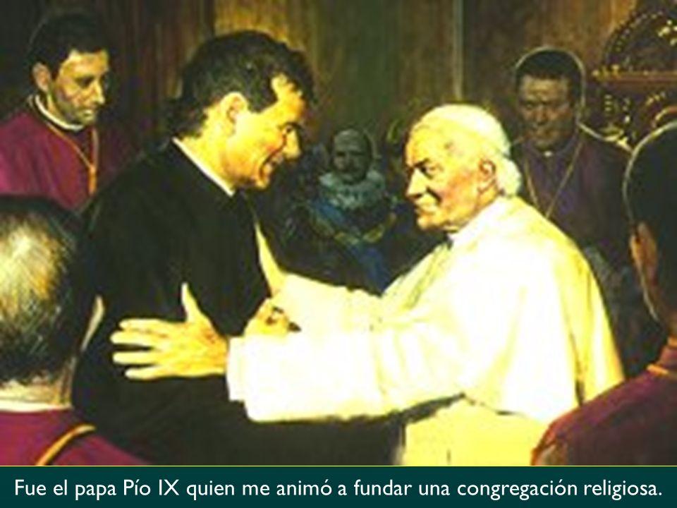 Fue el papa Pío IX quien me animó a fundar una congregación religiosa.