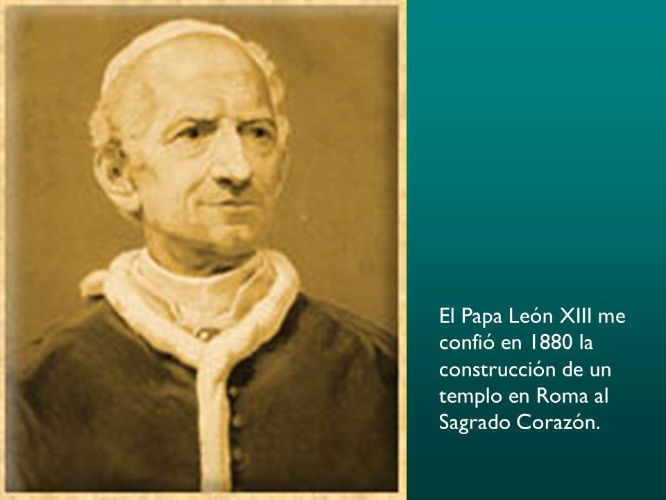 El Papa León XIII me confió en 1880 la construcción de un templo en Roma al Sagrado Corazón.