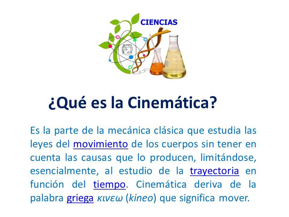 ¿Qué es la Cinemática? Es la parte de la mecánica clásica que estudia las leyes del movimiento de los cuerpos sin tener en cuenta las causas que lo pr
