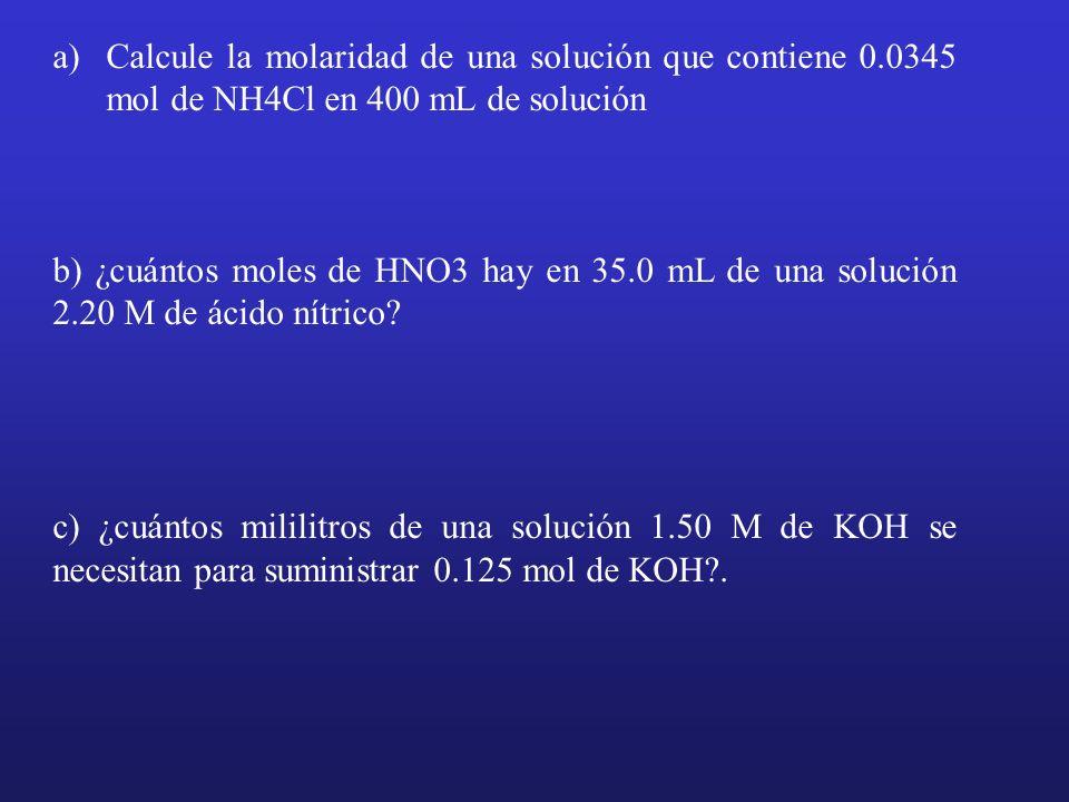a)Calcule la molaridad de una solución que contiene 0.0345 mol de NH4Cl en 400 mL de solución b) ¿cuántos moles de HNO3 hay en 35.0 mL de una solución