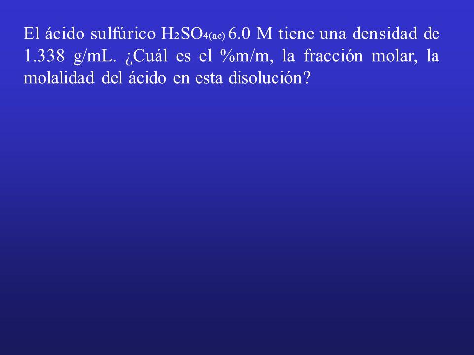 El ácido sulfúrico H 2 SO 4(ac) 6.0 M tiene una densidad de 1.338 g/mL. ¿Cuál es el %m/m, la fracción molar, la molalidad del ácido en esta disolución