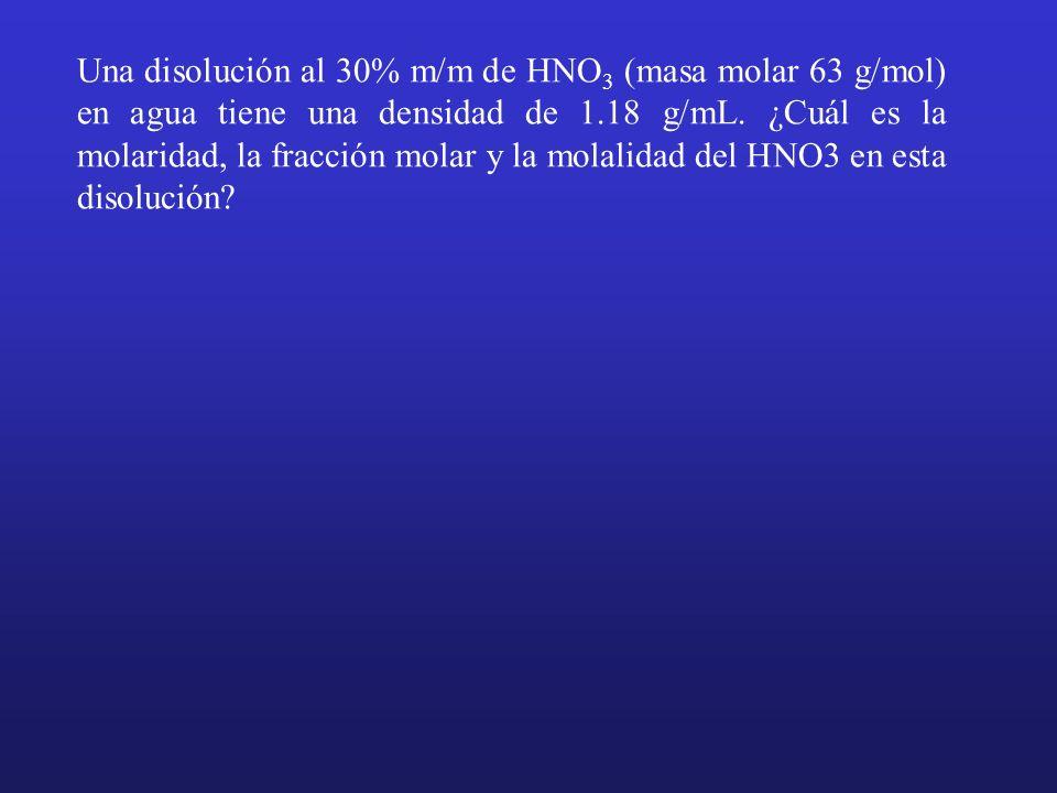 Una disolución al 30% m/m de HNO 3 (masa molar 63 g/mol) en agua tiene una densidad de 1.18 g/mL. ¿Cuál es la molaridad, la fracción molar y la molali