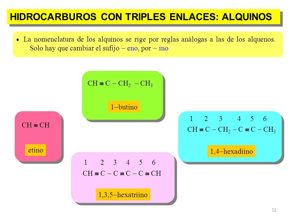 12 HIDROCARBUROS CON TRIPLES ENLACES: ALQUINOS CH C C C C CH 1 2 3 4 5 6 CH C CH 2 C C CH 3 1 2 3 4 5 6 La nomenclatura de los alquinos se rige por re