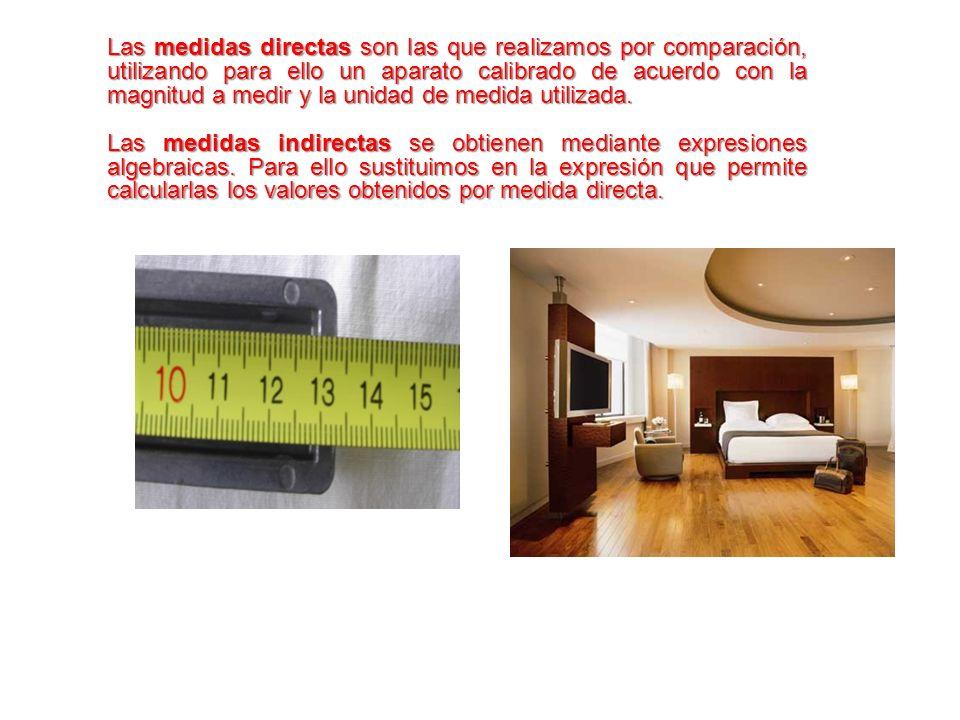 Las medidas directas son las que realizamos por comparación, utilizando para ello un aparato calibrado de acuerdo con la magnitud a medir y la unidad