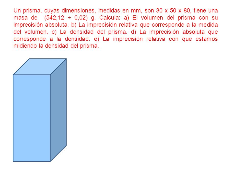 Un prisma, cuyas dimensiones, medidas en mm, son 30 x 50 x 80, tiene una masa de (542,12 ± 0,02) g. Calcula: a) El volumen del prisma con su imprecisi