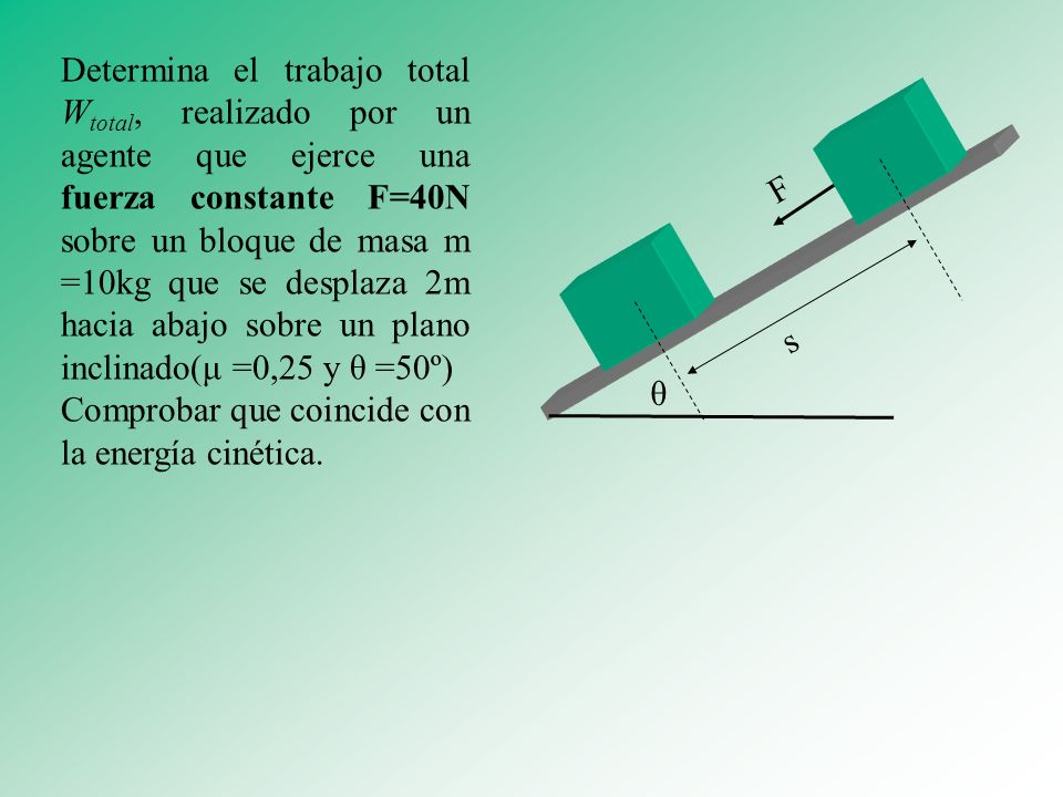 Determina el trabajo total W total, realizado por un agente que ejerce una fuerza constante F=40N sobre un bloque de masa m =10kg que se desplaza 2m h