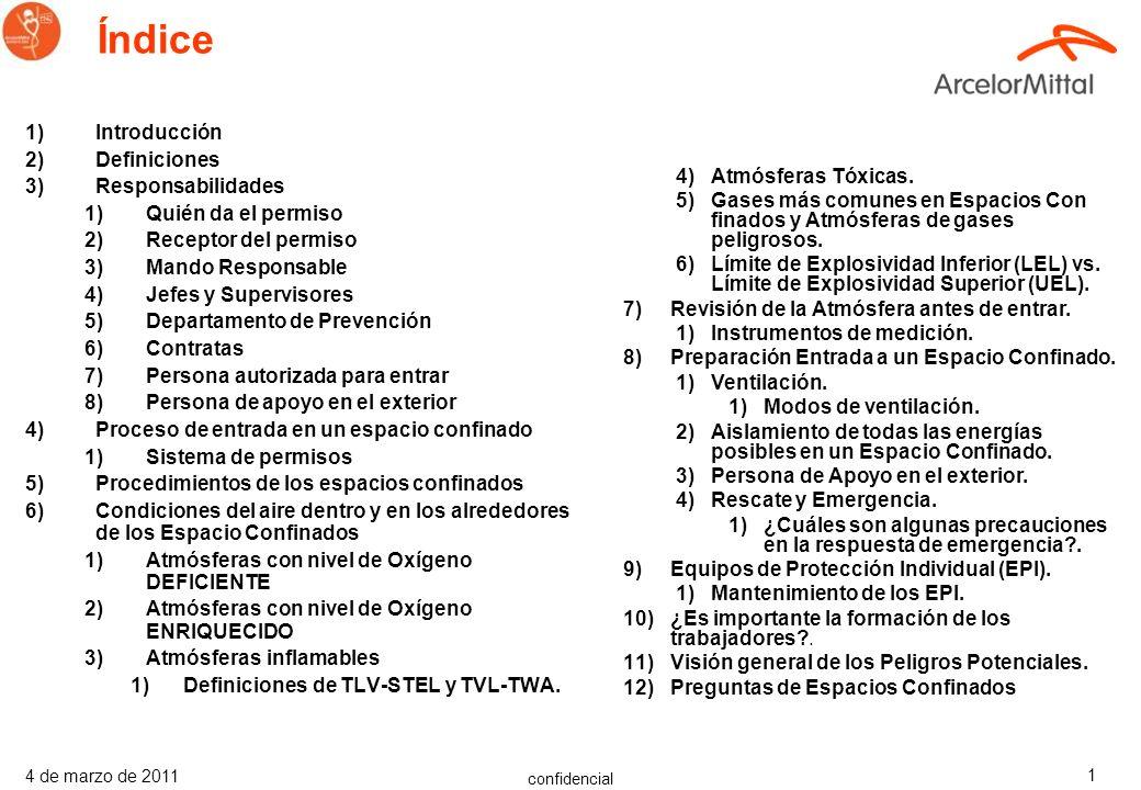 confidencial 4 de marzo de 2011 1 Índice 1)Introducción 2)Definiciones 3)Responsabilidades 1)Quién da el permiso 2)Receptor del permiso 3)Mando Responsable 4)Jefes y Supervisores 5)Departamento de Prevención 6)Contratas 7)Persona autorizada para entrar 8)Persona de apoyo en el exterior 4)Proceso de entrada en un espacio confinado 1)Sistema de permisos 5)Procedimientos de los espacios confinados 6)Condiciones del aire dentro y en los alrededores de los Espacio Confinados 1)Atmósferas con nivel de Oxígeno DEFICIENTE 2)Atmósferas con nivel de Oxígeno ENRIQUECIDO 3)Atmósferas inflamables 1)Definiciones de TLV-STEL y TVL-TWA.