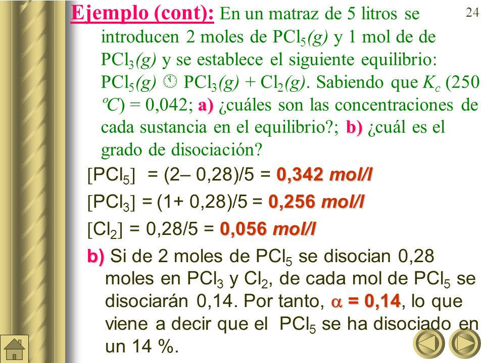 23 a) b) Ejemplo: En un matraz de 5 litros se introducen 2 moles de PCl 5 (g) y 1 mol de de PCl 3 (g) y se establece el siguiente equilibrio: PCl 5 (g