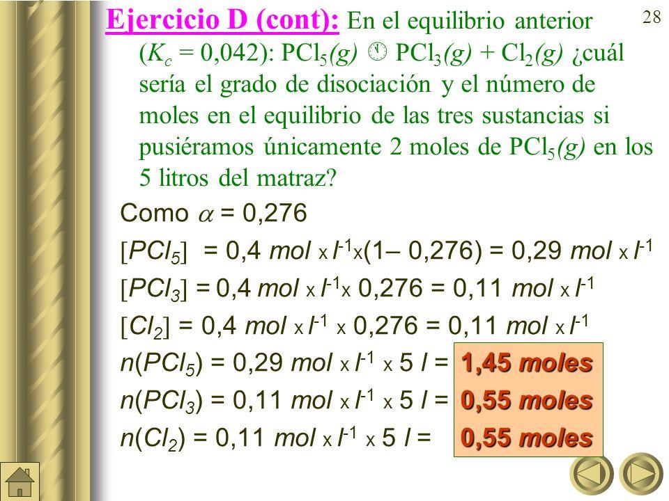 27 Ejercicio D: En el equilibrio anterior (K c = 0,042): PCl 5 (g) PCl 3 (g) + Cl 2 (g) ¿cuál sería el grado de disociación y el número de moles en el