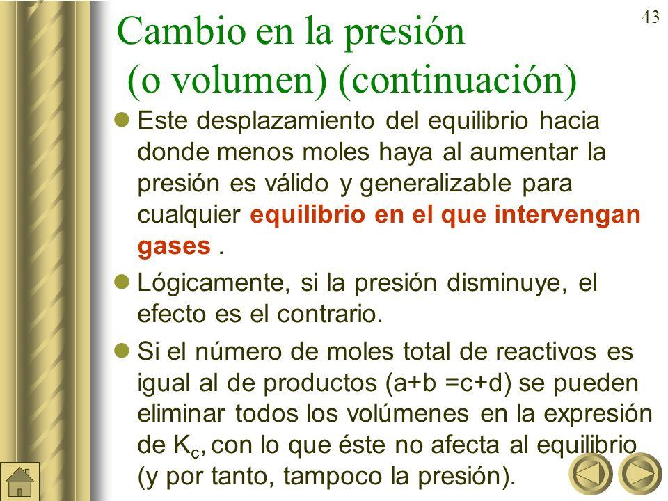 42 Cambio en la presión (o volumen) En cualquier equilibrio en el que haya un cambio en el número de moles entre reactivos y productos como por ejempl