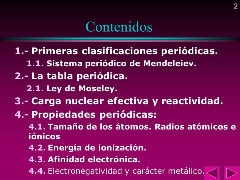2 Contenidos 1.- Primeras clasificaciones periódicas. 1.1. Sistema periódico de Mendeleiev. 2.- La tabla periódica. 2.1. Ley de Moseley. 3.- Carga nuc