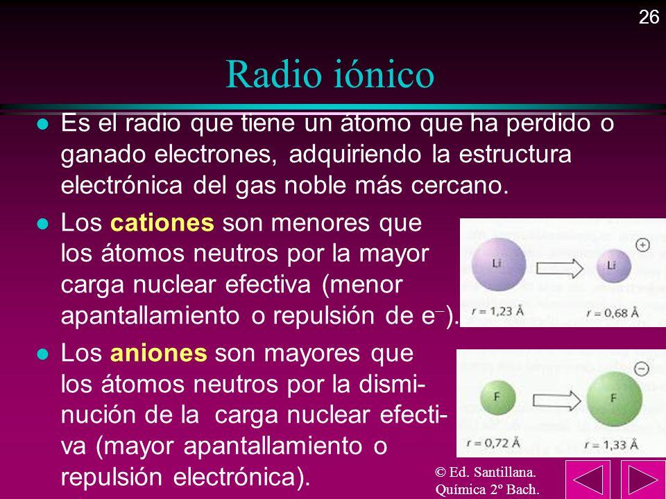 26 Radio iónico l Es el radio que tiene un átomo que ha perdido o ganado electrones, adquiriendo la estructura electrónica del gas noble más cercano.