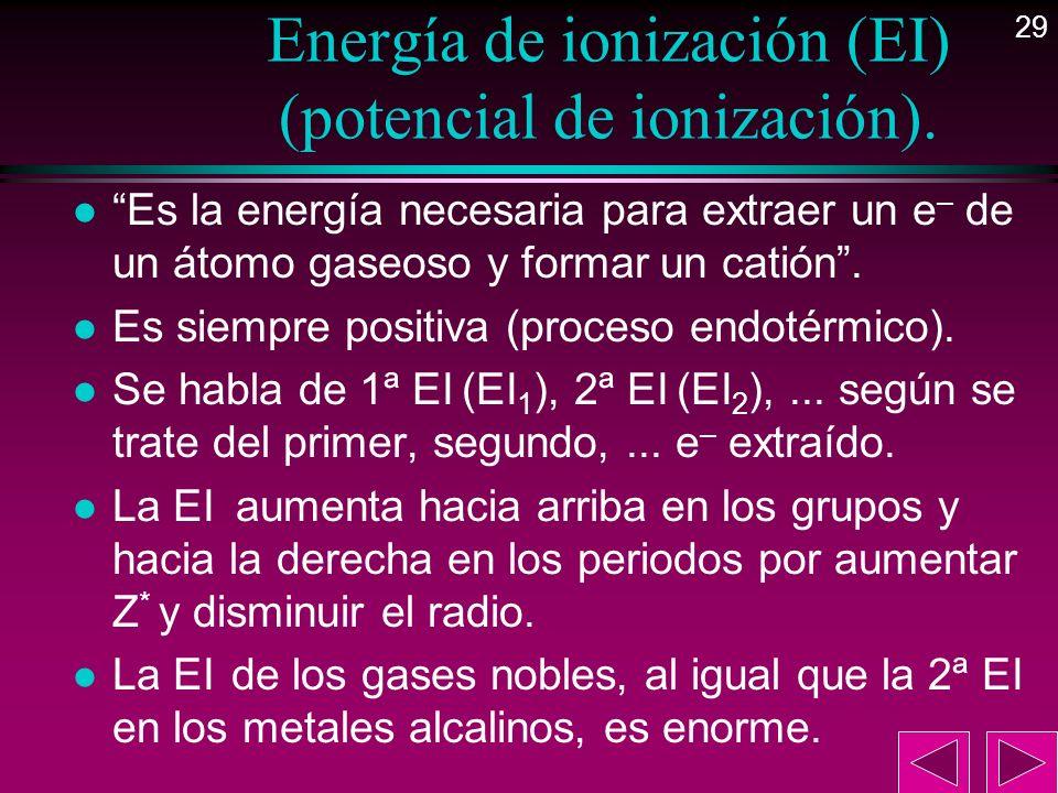 29 Energía de ionización (EI) (potencial de ionización). l Es la energía necesaria para extraer un e – de un átomo gaseoso y formar un catión. l Es si