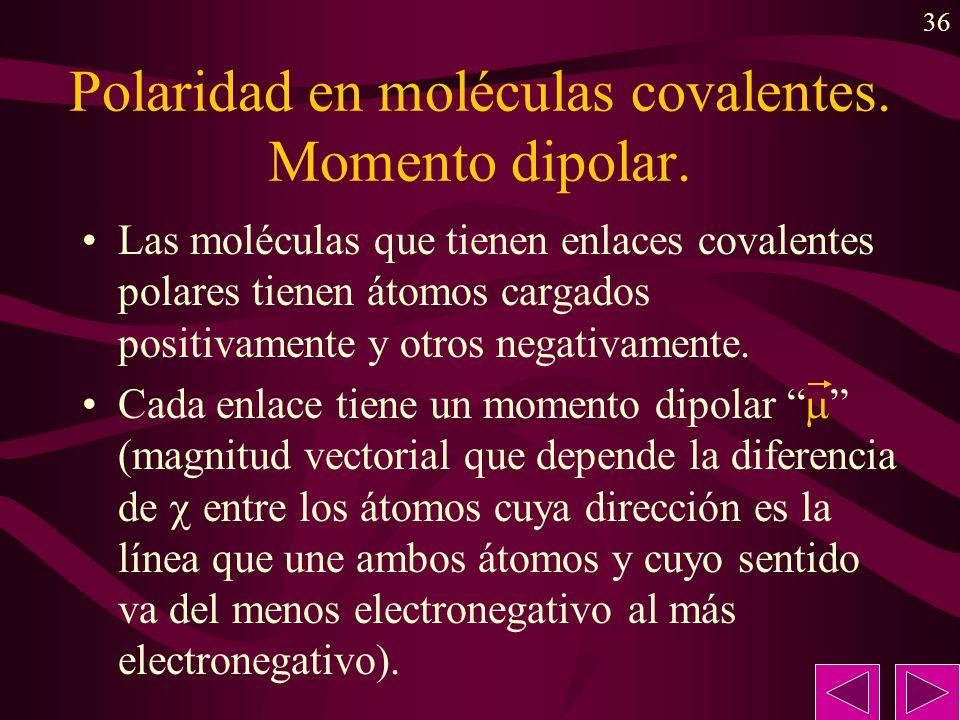 36 Polaridad en moléculas covalentes. Momento dipolar. Las moléculas que tienen enlaces covalentes polares tienen átomos cargados positivamente y otro