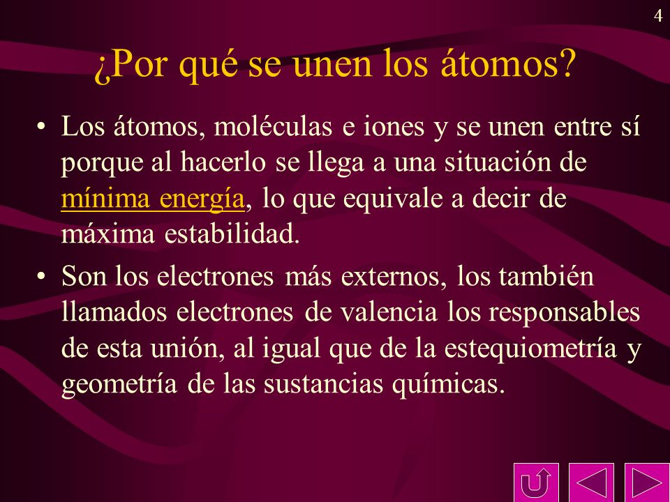 4 ¿Por qué se unen los átomos? Los átomos, moléculas e iones y se unen entre sí porque al hacerlo se llega a una situación de mínima energía, lo que e