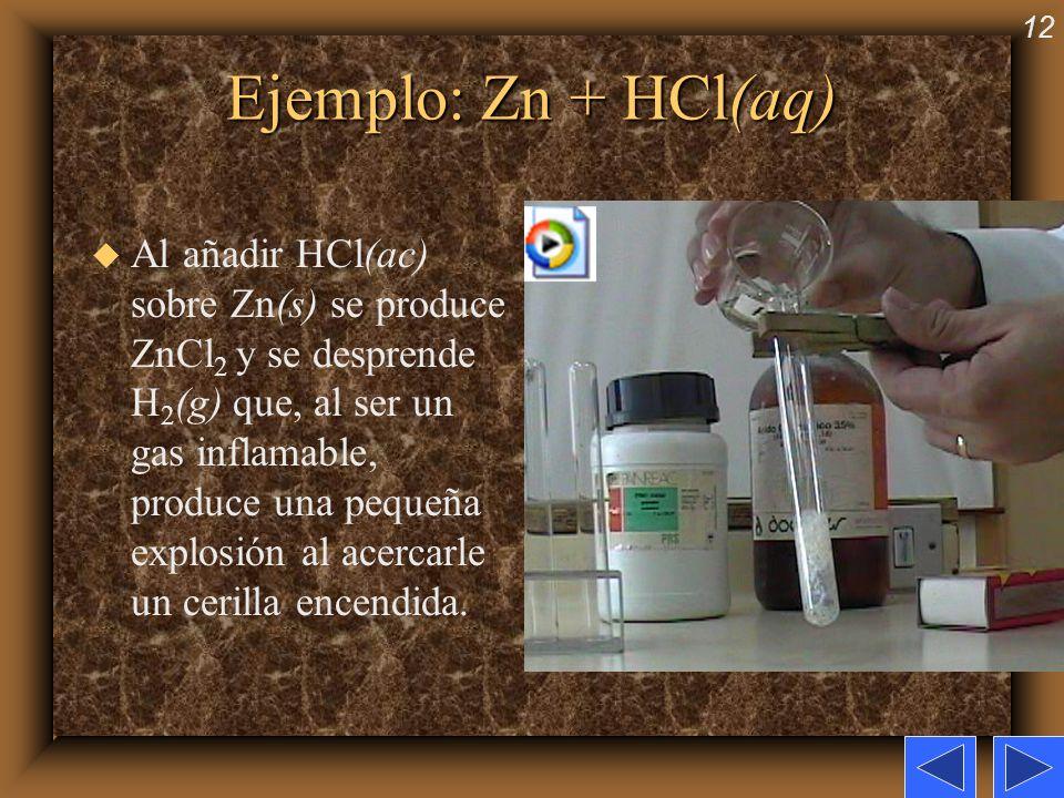 12 Ejemplo: Zn + HCl(aq) u Al añadir HCl(ac) sobre Zn(s) se produce ZnCl 2 y se desprende H 2 (g) que, al ser un gas inflamable, produce una pequeña e