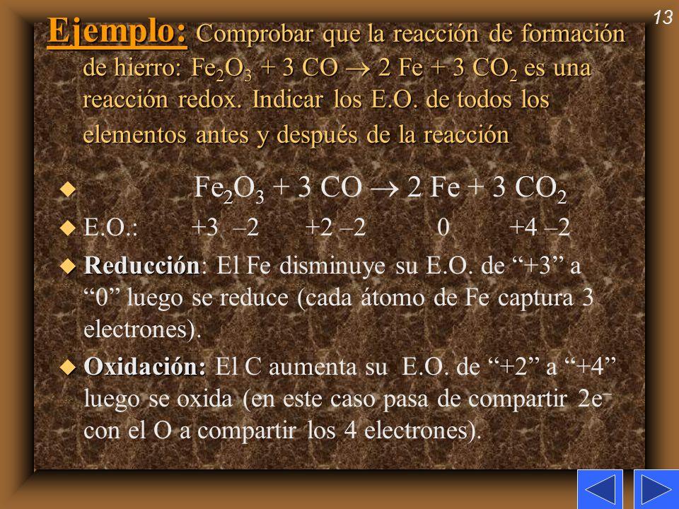 13 Ejemplo: Comprobar que la reacción de formación de hierro: Fe 2 O 3 + 3 CO 2 Fe + 3 CO 2 es una reacción redox. Indicar los E.O. de todos los eleme