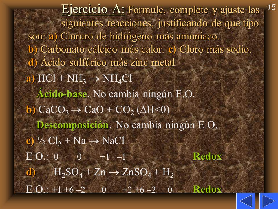 15 Ejercicio A: Formule, complete y ajuste las siguientes reacciones, justificando de que tipo son: a) Cloruro de hidrógeno más amoniaco. b) Carbonato