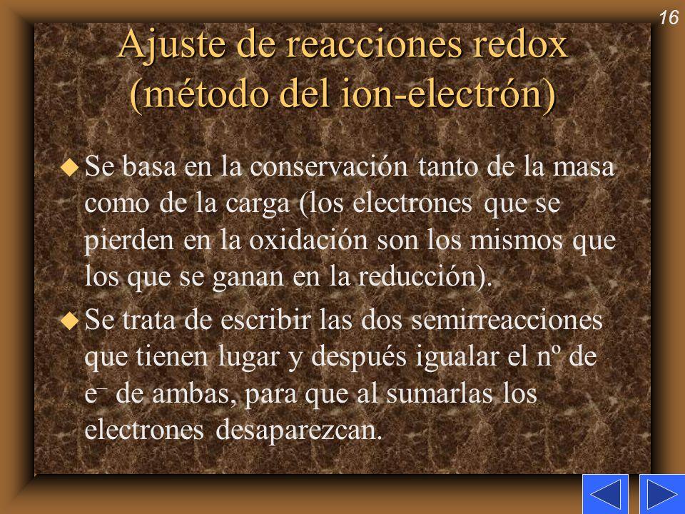 16 Ajuste de reacciones redox (método del ion-electrón) u Se basa en la conservación tanto de la masa como de la carga (los electrones que se pierden
