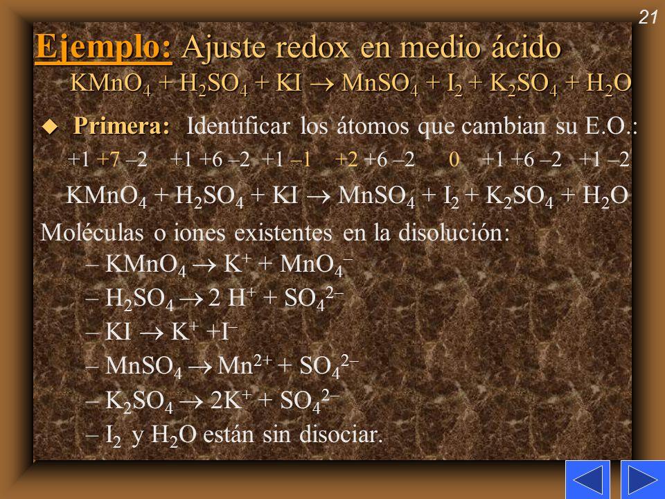21 Ejemplo: Ajuste redox en medio ácido KMnO 4 + H 2 SO 4 + KI MnSO 4 + I 2 + K 2 SO 4 + H 2 O u Primera: u Primera: Identificar los átomos que cambia