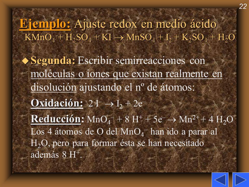 22 Ejemplo: Ajuste redox en medio ácido KMnO 4 + H 2 SO 4 + KI MnSO 4 + I 2 + K 2 SO 4 + H 2 O u Segunda: u Segunda: Escribir semirreacciones con molé