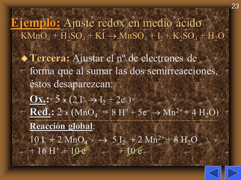 23 Ejemplo: Ajuste redox en medio ácido KMnO 4 + H 2 SO 4 + KI MnSO 4 + I 2 + K 2 SO 4 + H 2 O u Tercera: u Tercera: Ajustar el nº de electrones de fo