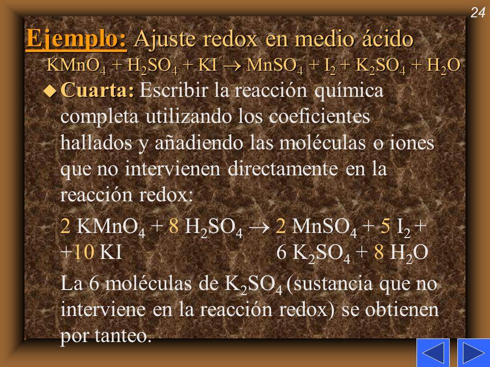 24 Ejemplo: Ajuste redox en medio ácido KMnO 4 + H 2 SO 4 + KI MnSO 4 + I 2 + K 2 SO 4 + H 2 O u Cuarta: u Cuarta: Escribir la reacción química comple