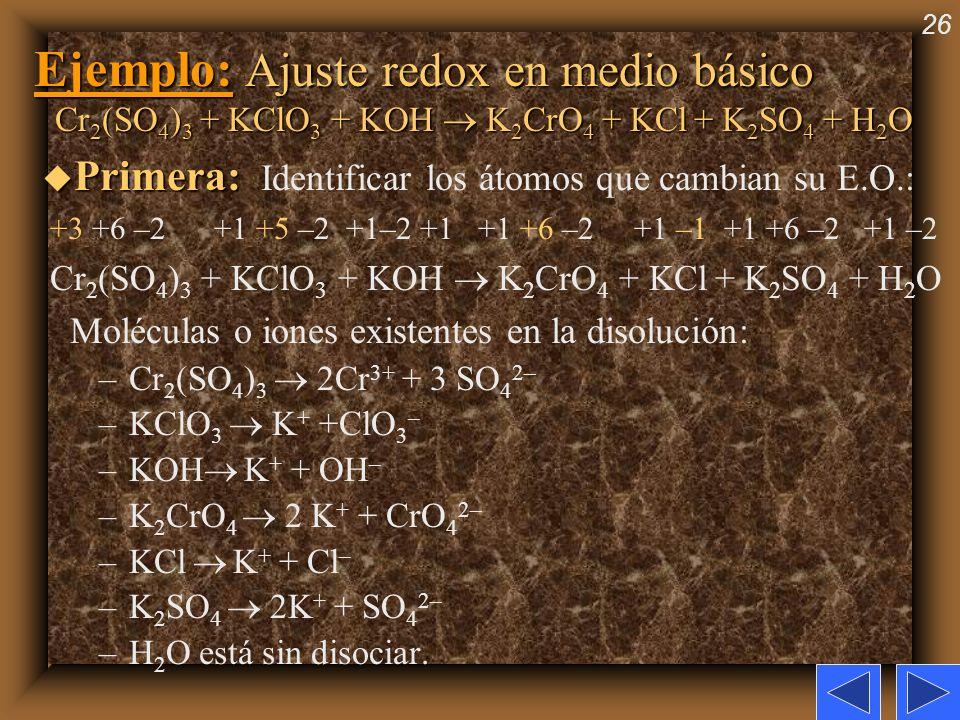 26 Ejemplo: Ajuste redox en medio básico Cr 2 (SO 4 ) 3 + KClO 3 + KOH K 2 CrO 4 + KCl + K 2 SO 4 + H 2 O u Primera: u Primera: Identificar los átomos