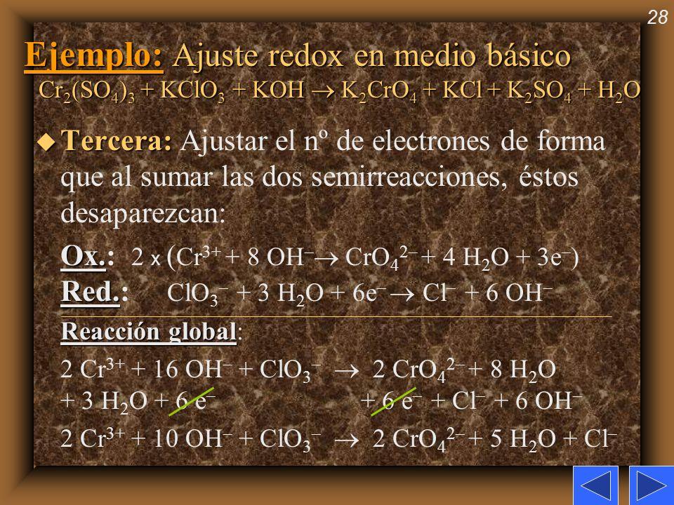 28 Ejemplo: Ajuste redox en medio básico Cr 2 (SO 4 ) 3 + KClO 3 + KOH K 2 CrO 4 + KCl + K 2 SO 4 + H 2 O u Tercera: u Tercera: Ajustar el nº de elect