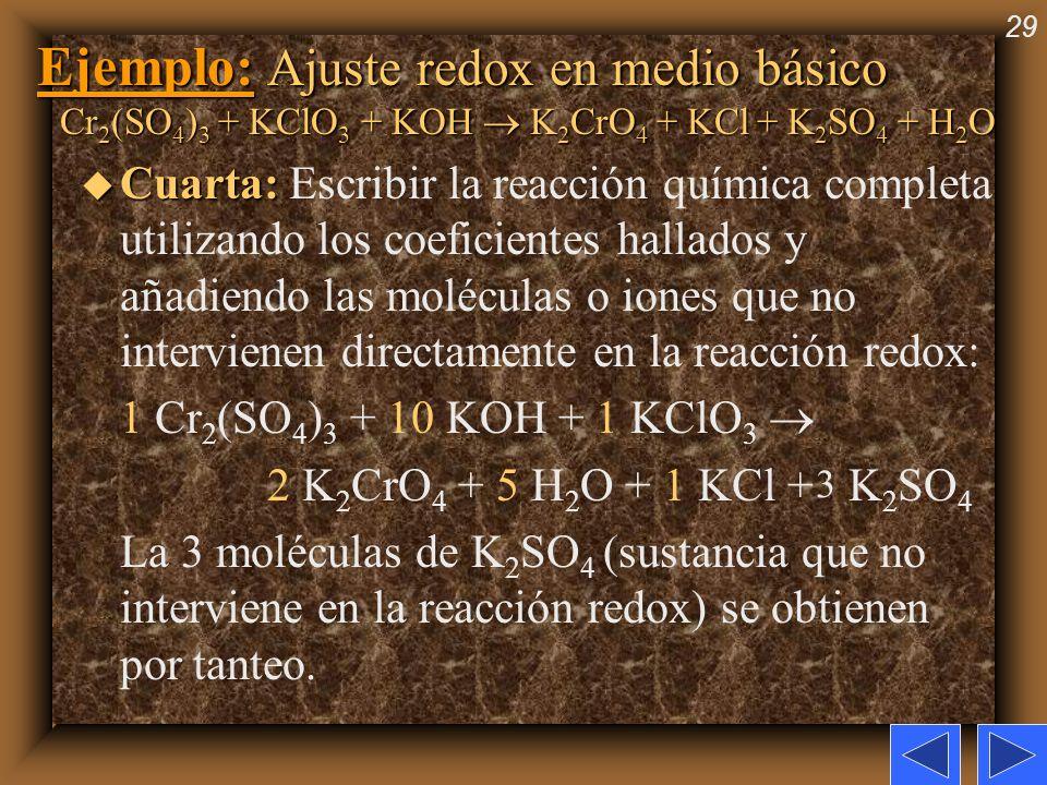 29 Ejemplo: Ajuste redox en medio básico Cr 2 (SO 4 ) 3 + KClO 3 + KOH K 2 CrO 4 + KCl + K 2 SO 4 + H 2 O u Cuarta: u Cuarta: Escribir la reacción quí