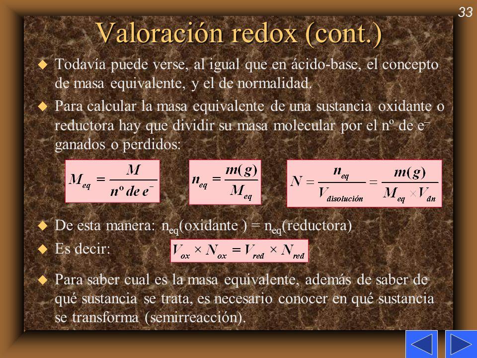 33 Valoración redox (cont.) u Todavía puede verse, al igual que en ácido-base, el concepto de masa equivalente, y el de normalidad. u Para calcular la