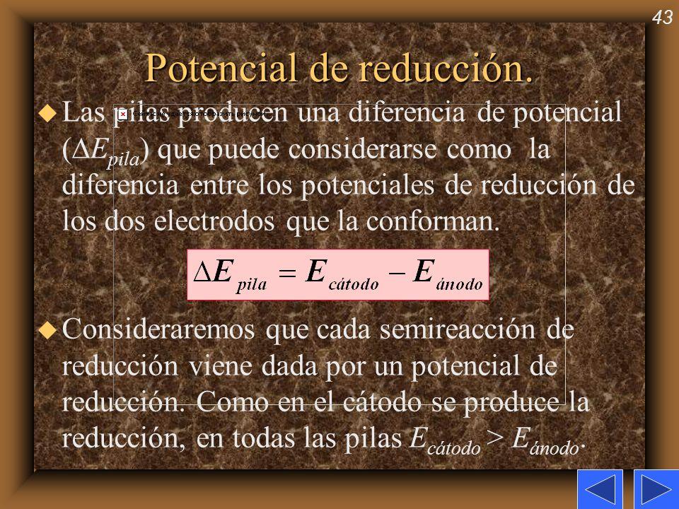 43 Potencial de reducción. u Las pilas producen una diferencia de potencial ( E pila ) que puede considerarse como la diferencia entre los potenciales