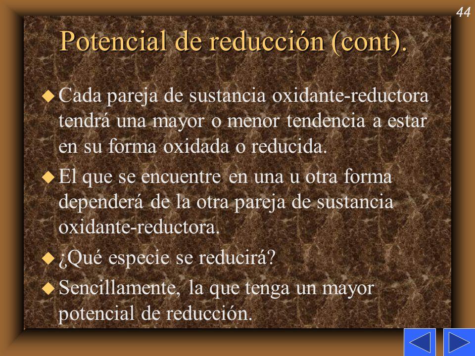 44 Potencial de reducción (cont). u Cada pareja de sustancia oxidante-reductora tendrá una mayor o menor tendencia a estar en su forma oxidada o reduc