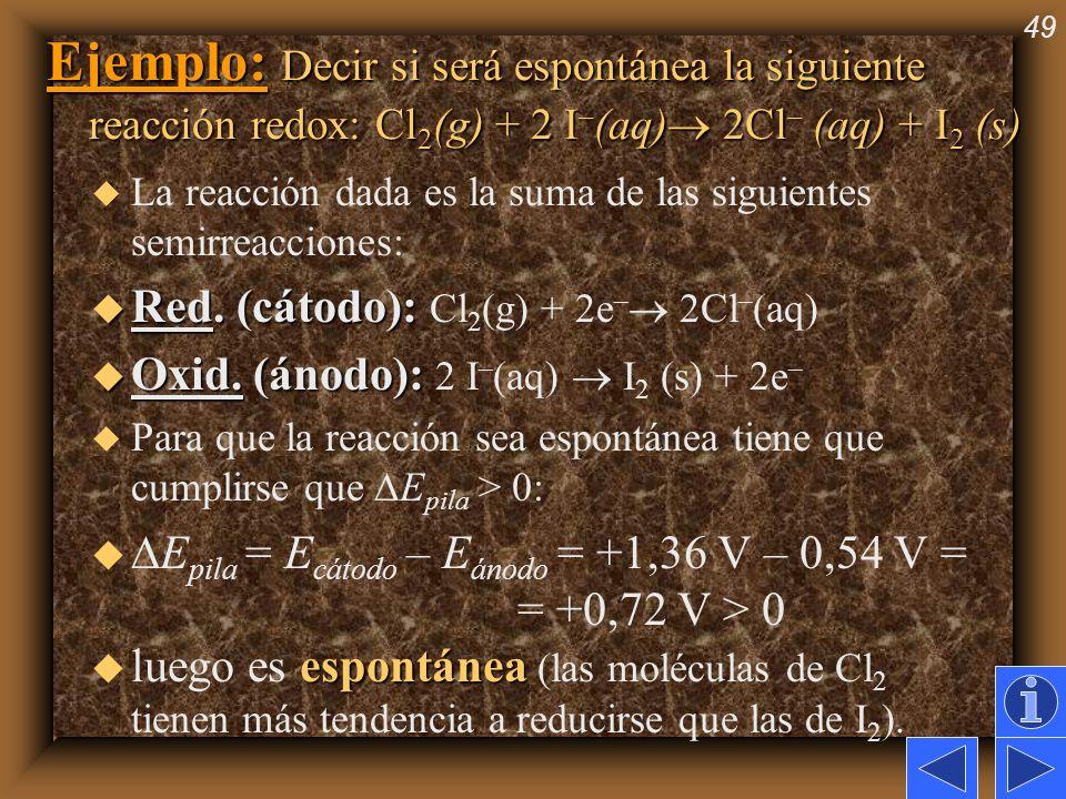 49 Ejemplo: Decir si será espontánea la siguiente reacción redox: Cl 2 (g) + 2 I – (aq) 2Cl – (aq) + I 2 (s) u La reacción dada es la suma de las sigu