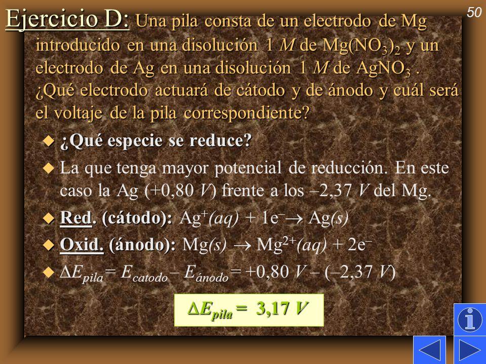 50 Ejercicio D: Una pila consta de un electrodo de Mg introducido en una disolución 1 M de Mg(NO 3 ) 2 y un electrodo de Ag en una disolución 1 M de A