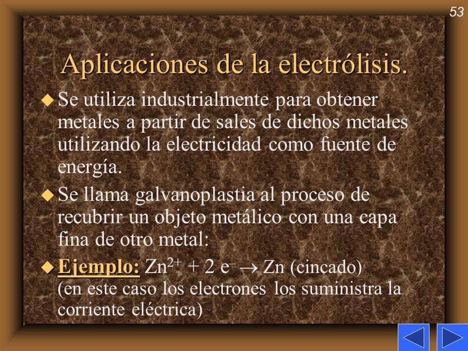 53 Aplicaciones de la electrólisis. u Se utiliza industrialmente para obtener metales a partir de sales de dichos metales utilizando la electricidad c