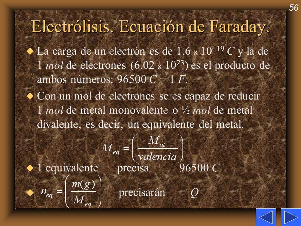 56 Electrólisis. Ecuación de Faraday. La carga de un electrón es de 1,6 x 10 –19 C y la de 1 mol de electrones (6,02 x 10 23 ) es el producto de ambos