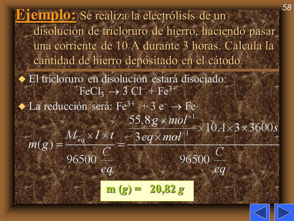 58 Ejemplo: Se realiza la electrólisis de un disolución de tricloruro de hierro, haciendo pasar una corriente de 10 A durante 3 horas. Calcula la cant