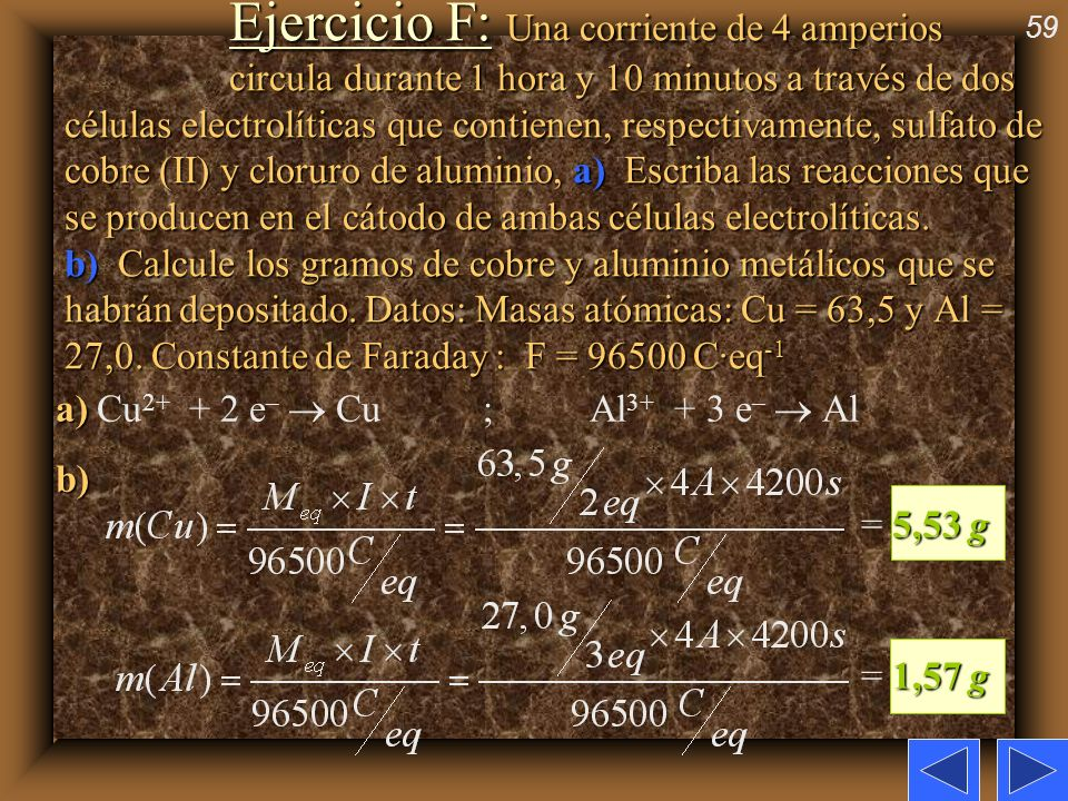 59 Ejercicio F: Una corriente de 4 amperios circula durante 1 hora y 10 minutos a través de dos células electrolíticas que contienen, respectivamente,