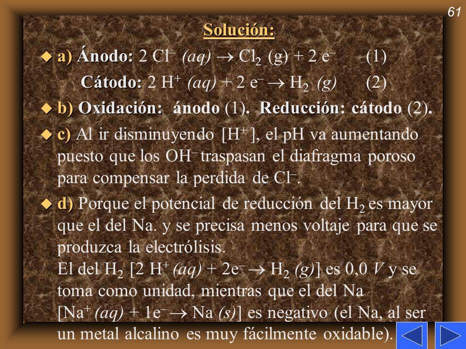 61Solución: u a)Ánodo: u a) Ánodo: 2 Cl – (aq) Cl 2 (g) + 2 e – (1) Cátodo: Cátodo: 2 H + (aq) + 2 e – H 2 (g) (2) u b)Oxidación: Reducción u b) Oxida