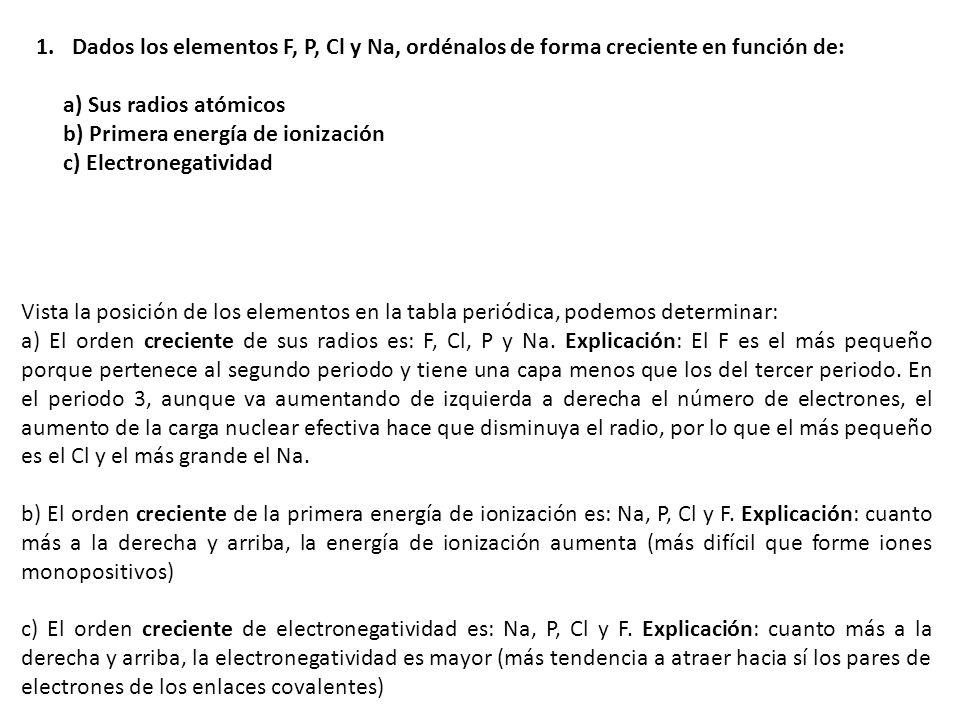 a) ns 2 np 3 : corresponde al grupo 15 de los nitrogenoides ns 2 np 5 : corresponde al grupo 17 de los halógenos ns 2 np 6 : corresponde al grupo 18 de los gases nobles b) En el periodo 3 los elementos con esas estructuras electrónicas son respectivamente: Fósforo P: 1s 2 2s 2 2p 6 3s 2 np 3 ; Cloro Cl: 1s 2 2s 2 2p 6 3s 2 np 5 ; Argón Ar: 1s 2 2s 2 2p 6 3s 2 np 6 ; c) En un periodo, de izquierda a derecha, aunque aumenta el número de electrones (de uno en uno y en el mismo nivel), el aumento de la carga nuclear efectiva (carga del núcleo disminuido por el efecto apantallamiento de los electrones internos) sobre los electrones más externos hace que el radio atómico disminuya, por lo que el orden esperado de sus radios atómicas será: P (el mayor), Cl y Ar (el menor) 2.- Dada las siguientes configuraciones electrónicas externas: ns 2 np 3 ; ns 2 np 5 ; ns 2 np 6 ; a) Identifica el grupo del Sistema Periódico al que corresponde cada una de ellas.