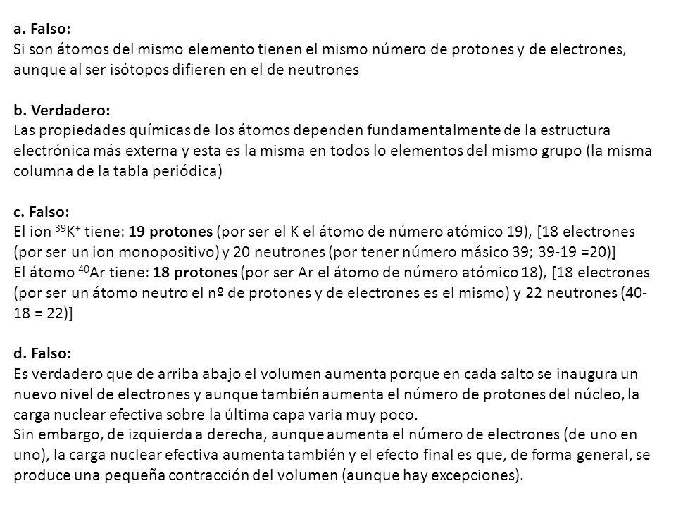 a. Falso: Si son átomos del mismo elemento tienen el mismo número de protones y de electrones, aunque al ser isótopos difieren en el de neutrones b. V