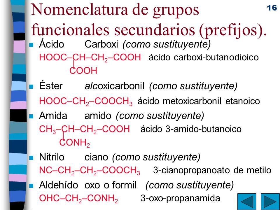 16 Nomenclatura de grupos funcionales secundarios (prefijos). n ÁcidoCarboxi (como sustituyente) HOOC–CH–CH 2 –COOH ácido carboxi-butanodioico | COOH