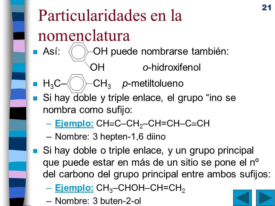 21 Particularidades en la nomenclatura n Así: OH puede nombrarse también: OH o-hidroxifenol n H 3 C– CH 3 p-metiltolueno n Si hay doble y triple enlac
