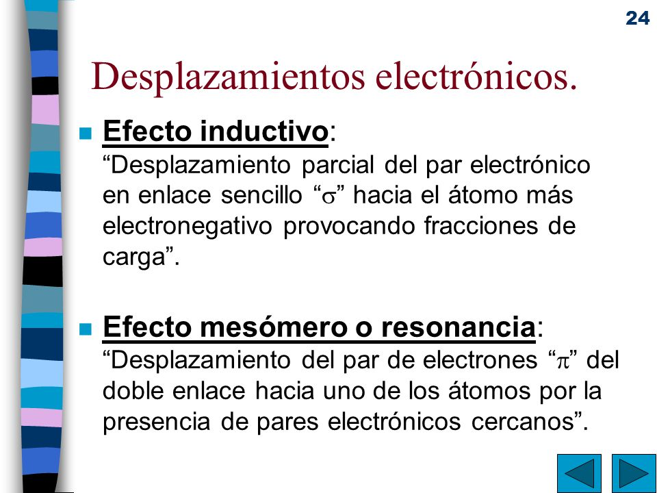24 Desplazamientos electrónicos. n Efecto inductivo: Desplazamiento parcial del par electrónico en enlace sencillo hacia el átomo más electronegativo